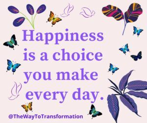 Happiness is a choice you make every day