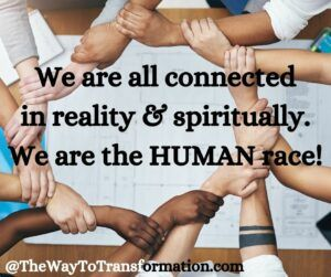 we are all connected, in reality and spiritually. We are the HUMAN race
